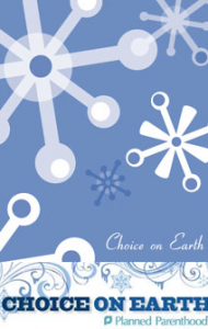 Choice on Earth, Peace on Earth, Planned Parenthood, Holidays, Abortion, Pro-Choice, Pro-Life